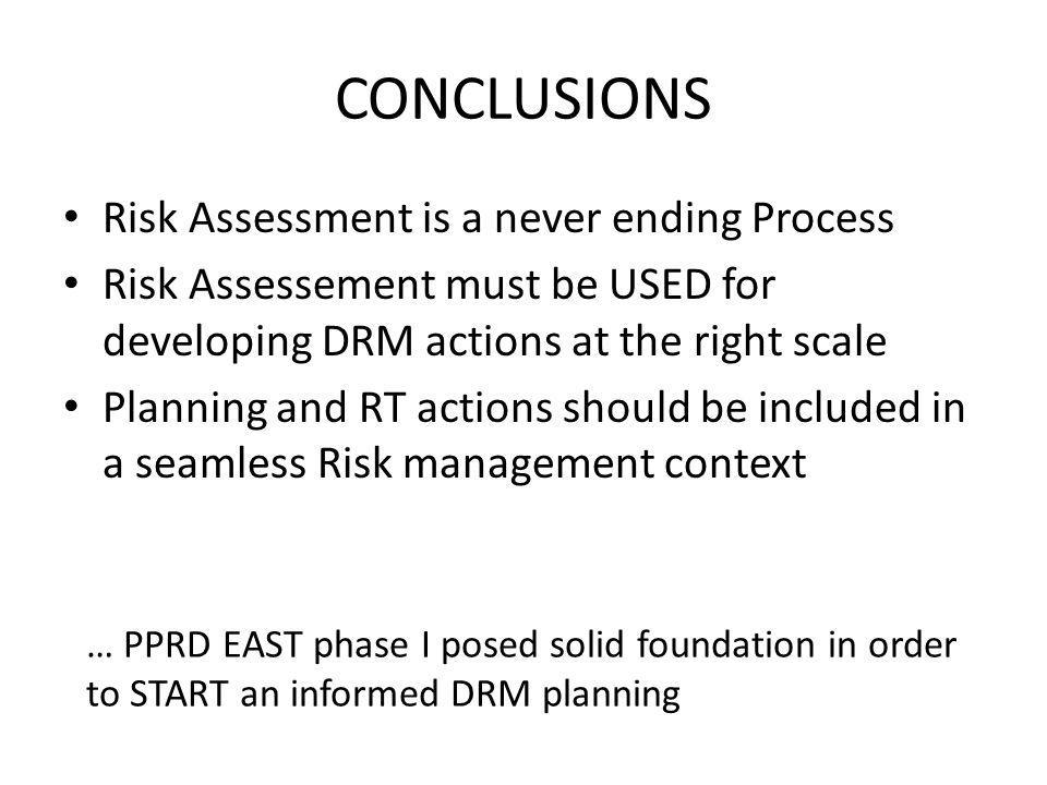 CONCLUSIONS Risk Assessment is a never ending Process Risk Assessement must be USED for developing DRM actions at the right scale Planning and RT acti