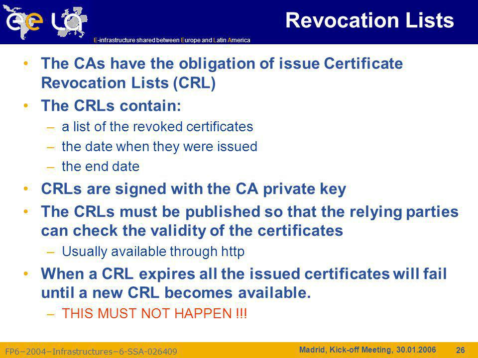 FP6−2004−Infrastructures−6-SSA-026409 E-infrastructure shared between Europe and Latin America Madrid, Kick-off Meeting, 30.01.2006 26 Revocation Lists The CAs have the obligation of issue Certificate Revocation Lists (CRL) The CRLs contain: –a list of the revoked certificates –the date when they were issued –the end date CRLs are signed with the CA private key The CRLs must be published so that the relying parties can check the validity of the certificates –Usually available through http When a CRL expires all the issued certificates will fail until a new CRL becomes available.