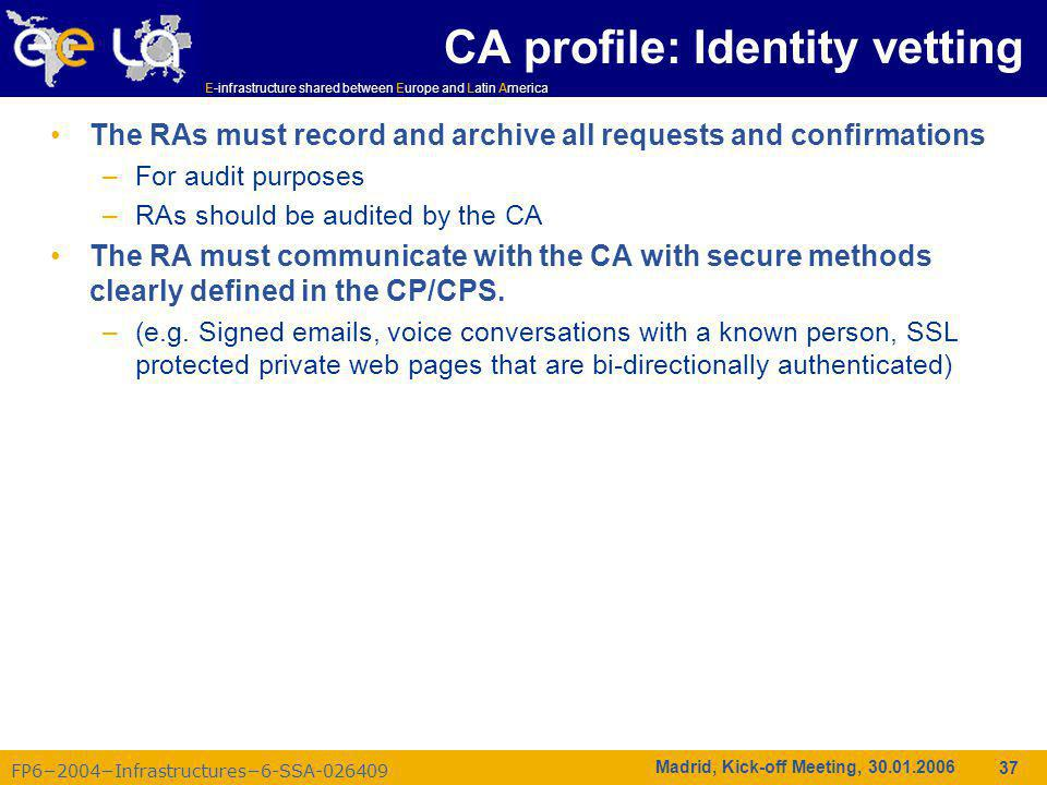 FP6−2004−Infrastructures−6-SSA-026409 E-infrastructure shared between Europe and Latin America Madrid, Kick-off Meeting, 30.01.2006 37 CA profile: Identity vetting The RAs must record and archive all requests and confirmations –For audit purposes –RAs should be audited by the CA The RA must communicate with the CA with secure methods clearly defined in the CP/CPS.