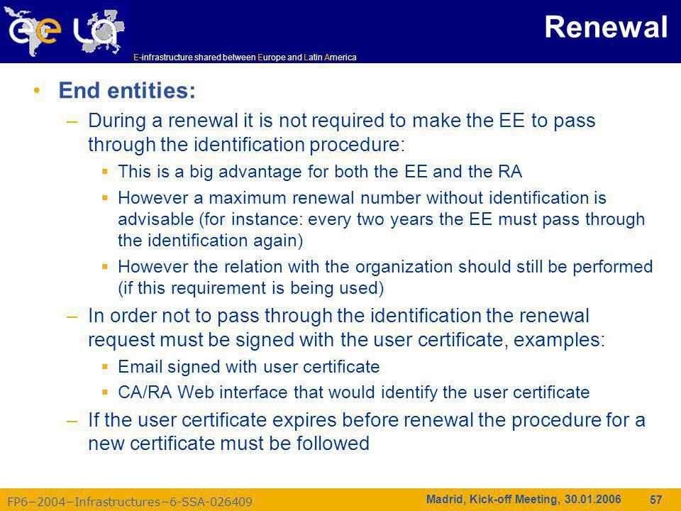 FP6−2004−Infrastructures−6-SSA-026409 E-infrastructure shared between Europe and Latin America Madrid, Kick-off Meeting, 30.01.2006 57 Renewal End entities: –During a renewal it is not required to make the EE to pass through the identification procedure:  This is a big advantage for both the EE and the RA  However a maximum renewal number without identification is advisable (for instance: every two years the EE must pass through the identification again)  However the relation with the organization should still be performed (if this requirement is being used) –In order not to pass through the identification the renewal request must be signed with the user certificate, examples:  Email signed with user certificate  CA/RA Web interface that would identify the user certificate –If the user certificate expires before renewal the procedure for a new certificate must be followed