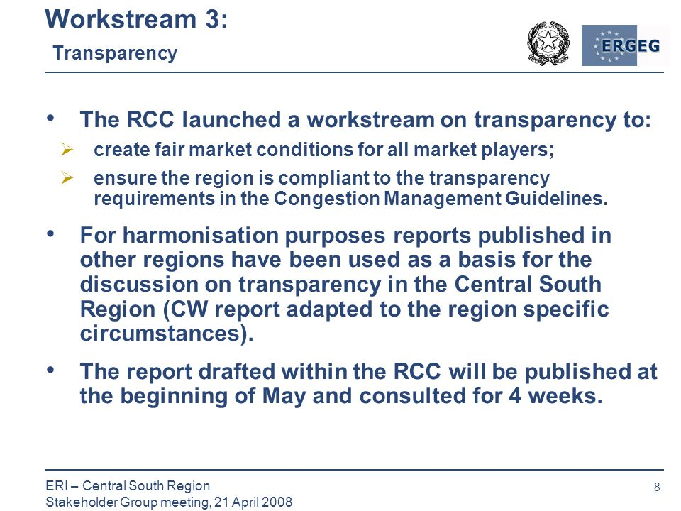 8 ERI – Central South Region Stakeholder Group meeting, 21 April 2008 Workstream 3: Transparency The RCC launched a workstream on transparency to:  create fair market conditions for all market players;  ensure the region is compliant to the transparency requirements in the Congestion Management Guidelines.