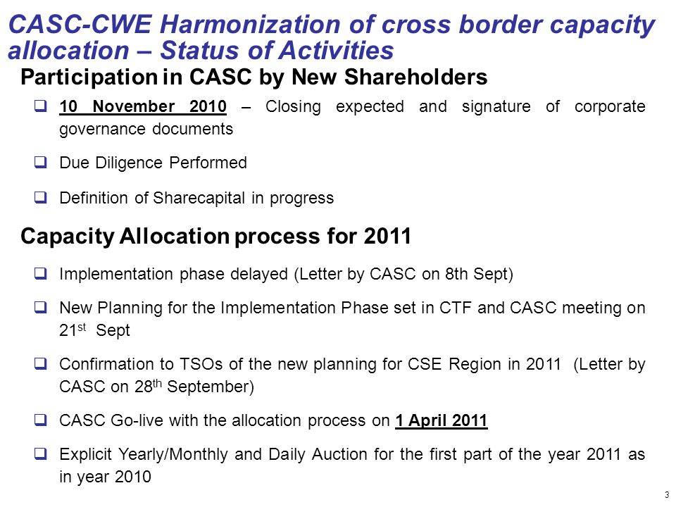 3 CASC-CWE Harmonization of cross border capacity allocation – Status of Activities Participation in CASC by New Shareholders  10 November 2010 – Closing expected and signature of corporate governance documents  Due Diligence Performed  Definition of Sharecapital in progress Capacity Allocation process for 2011  Implementation phase delayed (Letter by CASC on 8th Sept)  New Planning for the Implementation Phase set in CTF and CASC meeting on 21 st Sept  Confirmation to TSOs of the new planning for CSE Region in 2011 (Letter by CASC on 28 th September)  CASC Go-live with the allocation process on 1 April 2011  Explicit Yearly/Monthly and Daily Auction for the first part of the year 2011 as in year 2010