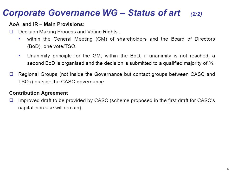 5 Corporate Governance WG – Status of art (2/2) AoA and IR – Main Provisions:  Decision Making Process and Voting Rights :  within the General Meeting (GM) of shareholders and the Board of Directors (BoD), one vote/TSO.