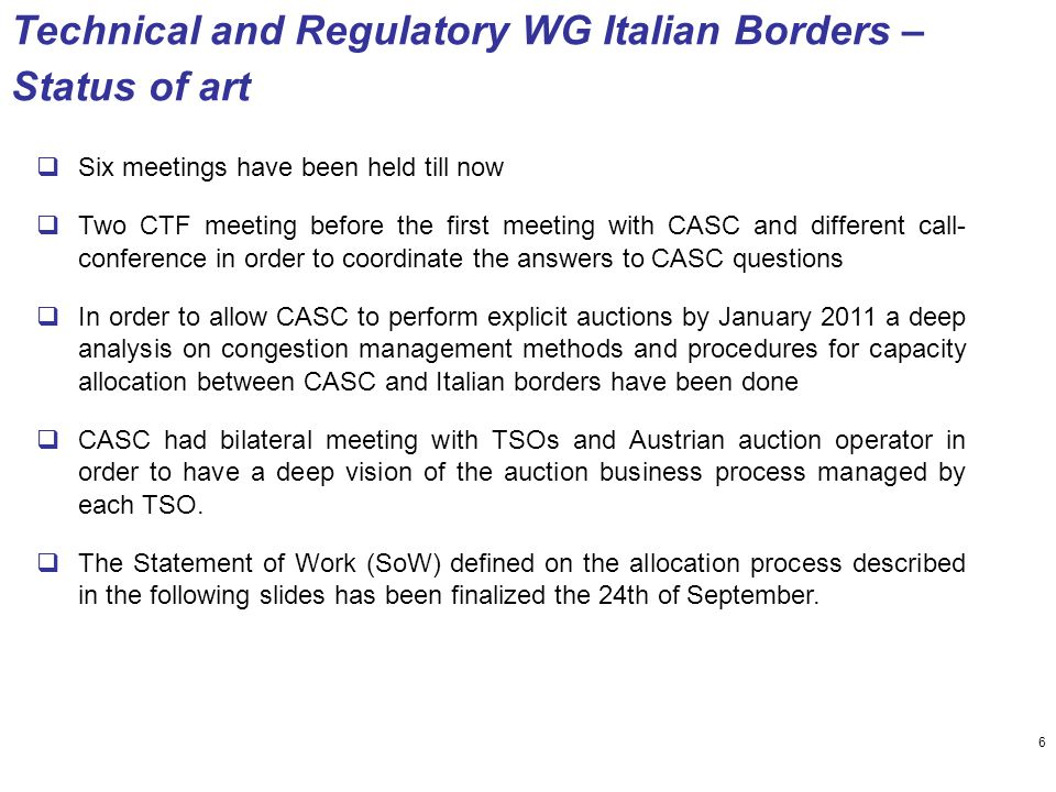 Technical and Regulatory WG Italian Borders – Status of art  Six meetings have been held till now  Two CTF meeting before the first meeting with CASC and different call- conference in order to coordinate the answers to CASC questions  In order to allow CASC to perform explicit auctions by January 2011 a deep analysis on congestion management methods and procedures for capacity allocation between CASC and Italian borders have been done  CASC had bilateral meeting with TSOs and Austrian auction operator in order to have a deep vision of the auction business process managed by each TSO.