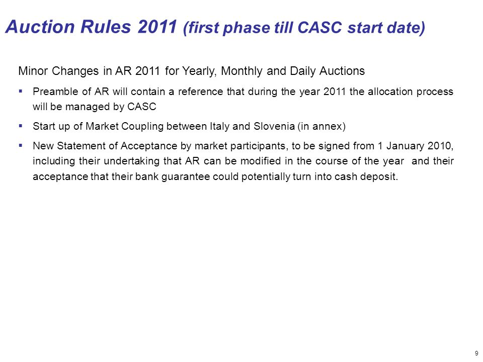 9 Auction Rules 2011 (first phase till CASC start date) Minor Changes in AR 2011 for Yearly, Monthly and Daily Auctions  Preamble of AR will contain a reference that during the year 2011 the allocation process will be managed by CASC  Start up of Market Coupling between Italy and Slovenia (in annex)  New Statement of Acceptance by market participants, to be signed from 1 January 2010, including their undertaking that AR can be modified in the course of the year and their acceptance that their bank guarantee could potentially turn into cash deposit.