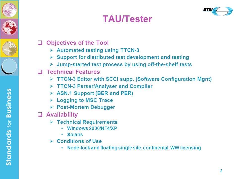 2 TAU/Tester  Objectives of the Tool  Automated testing using TTCN-3  Support for distributed test development and testing  Jump-started test process by using off-the-shelf tests  Technical Features  TTCN-3 Editor with SCCI supp.
