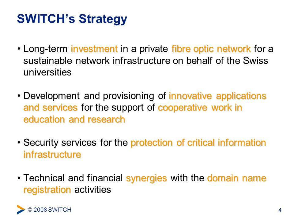 © 2008 SWITCH 4 SWITCH's Strategy investmentfibre optic networkLong-term investment in a private fibre optic network for a sustainable network infrastructure on behalf of the Swiss universities innovative applications and servicescooperative work in education and researchDevelopment and provisioning of innovative applications and services for the support of cooperative work in education and research protection of critical information infrastructureSecurity services for the protection of critical information infrastructure synergiesdomain name registrationTechnical and financial synergies with the domain name registration activities