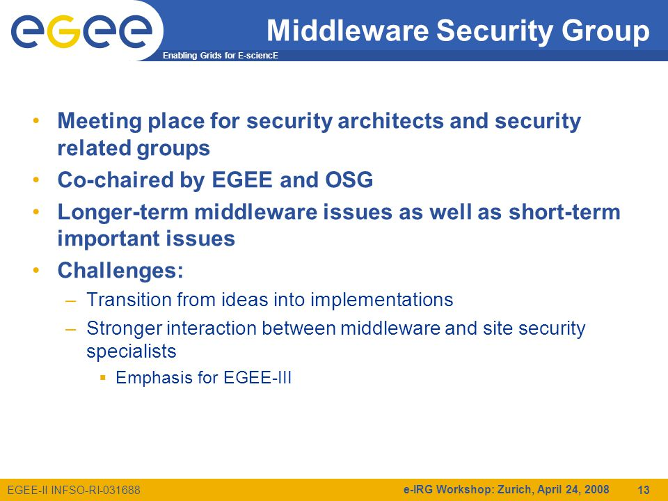 Enabling Grids for E-sciencE EGEE-II INFSO-RI e-IRG Workshop: Zurich, April 24, Middleware Security Group Meeting place for security architects and security related groups Co-chaired by EGEE and OSG Longer-term middleware issues as well as short-term important issues Challenges: –Transition from ideas into implementations –Stronger interaction between middleware and site security specialists  Emphasis for EGEE-III