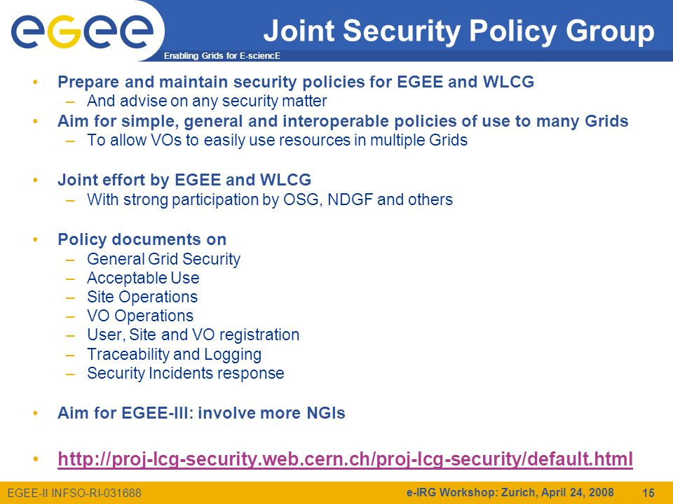 Enabling Grids for E-sciencE EGEE-II INFSO-RI e-IRG Workshop: Zurich, April 24, Joint Security Policy Group Prepare and maintain security policies for EGEE and WLCG –And advise on any security matter Aim for simple, general and interoperable policies of use to many Grids –To allow VOs to easily use resources in multiple Grids Joint effort by EGEE and WLCG –With strong participation by OSG, NDGF and others Policy documents on –General Grid Security –Acceptable Use –Site Operations –VO Operations –User, Site and VO registration –Traceability and Logging –Security Incidents response Aim for EGEE-III: involve more NGIs