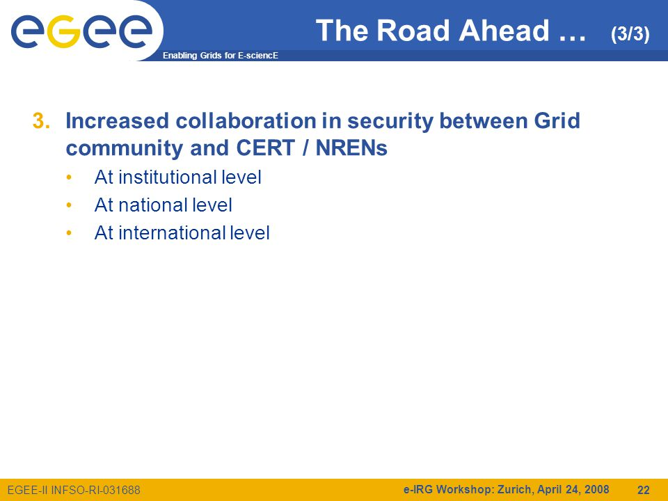 Enabling Grids for E-sciencE EGEE-II INFSO-RI e-IRG Workshop: Zurich, April 24, The Road Ahead … (3/3) 3.Increased collaboration in security between Grid community and CERT / NRENs At institutional level At national level At international level