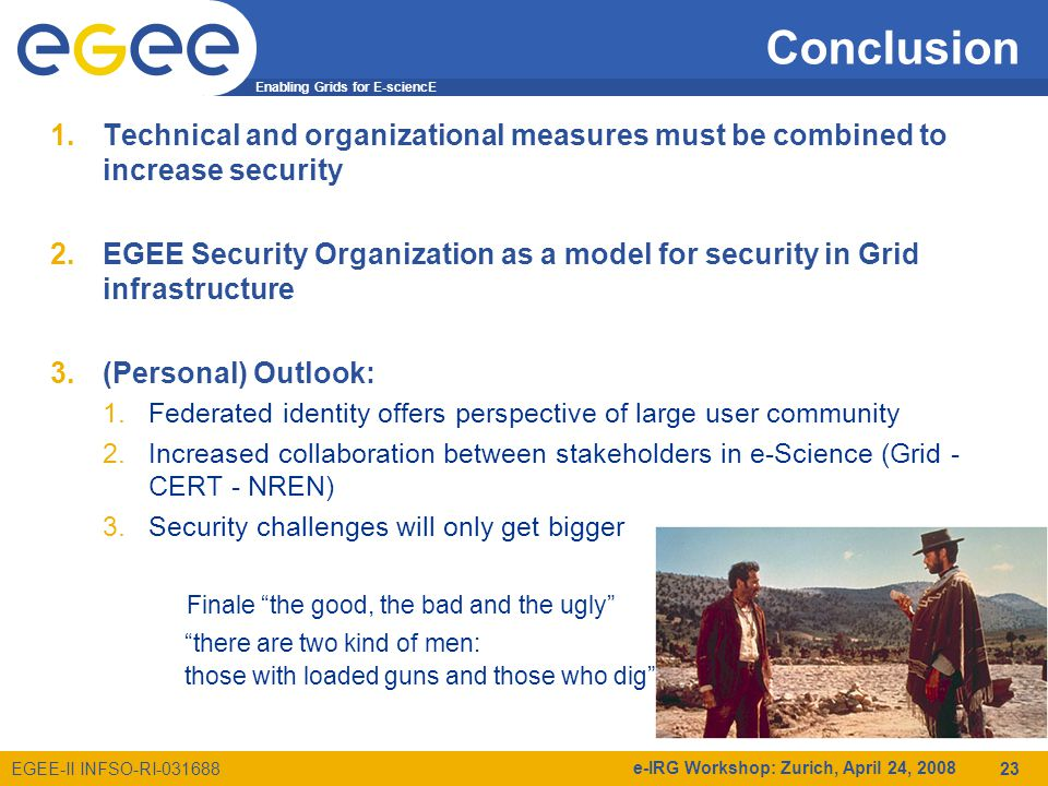 Enabling Grids for E-sciencE EGEE-II INFSO-RI e-IRG Workshop: Zurich, April 24, Conclusion 1.Technical and organizational measures must be combined to increase security 2.EGEE Security Organization as a model for security in Grid infrastructure 3.(Personal) Outlook: 1.Federated identity offers perspective of large user community 2.Increased collaboration between stakeholders in e-Science (Grid - CERT - NREN) 3.Security challenges will only get bigger Finale the good, the bad and the ugly there are two kind of men: those with loaded guns and those who dig