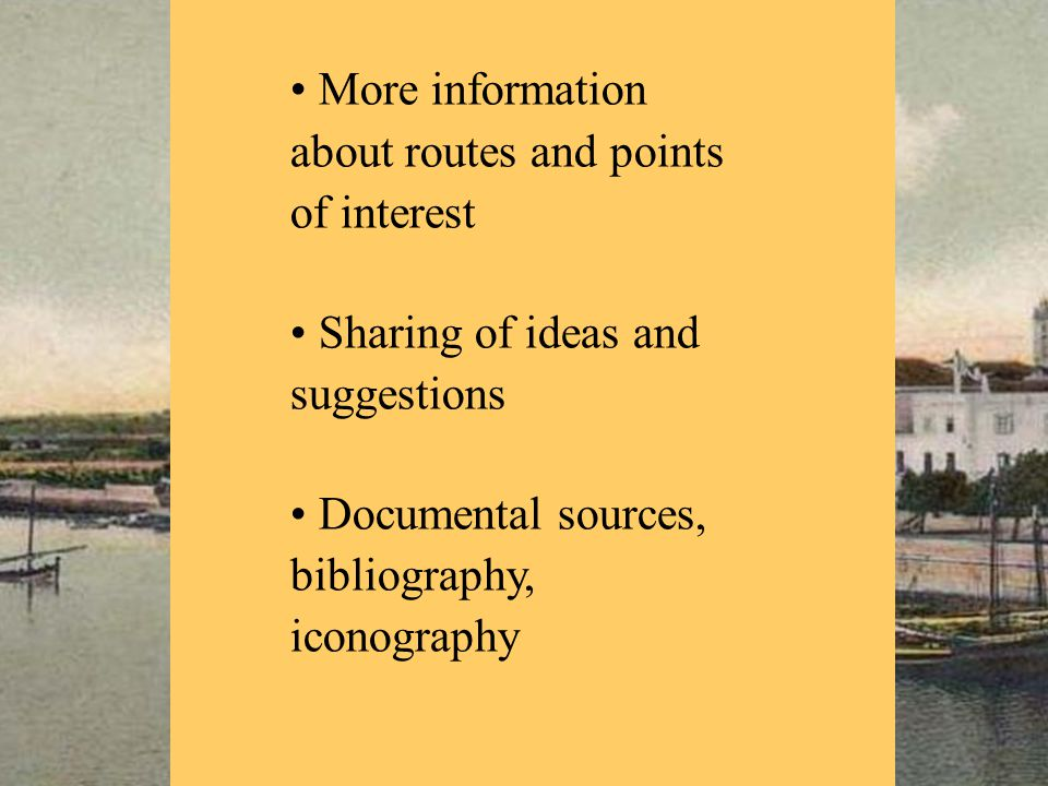 More information about routes and points of interest Sharing of ideas and suggestions Documental sources, bibliography, iconography