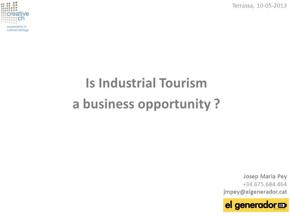 Is Industrial Tourism a business opportunity ? Terrassa, 10-05-2013 Josep Maria Pey +34.675.684.464 jmpey@elgenerador.cat t