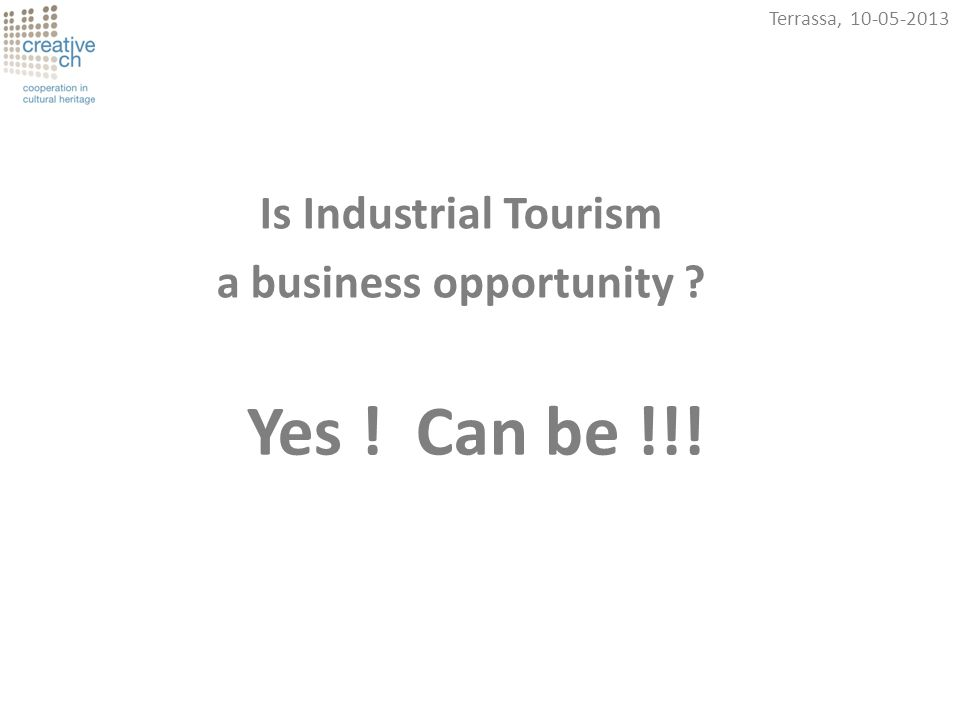 Terrassa, 10-05-2013 Yes ! Can be !!! Is Industrial Tourism a business opportunity