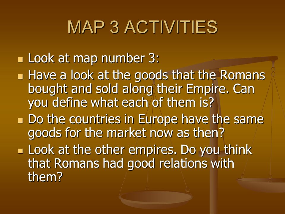 MAP 3 ACTIVITIES Look at map number 3: Look at map number 3: Have a look at the goods that the Romans bought and sold along their Empire.