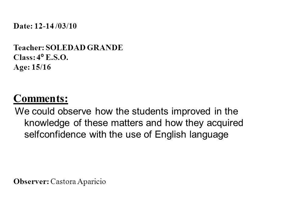 Date: 12-14 /03/10 Teacher: SOLEDAD GRANDE Class: 4 º E.S.O. Age: 15/16 Comments: We could observe how the students improved in the knowledge of these