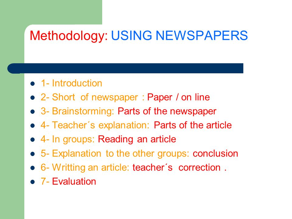 Methodology: USING NEWSPAPERS 1- Introduction 2- Short of newspaper : Paper / on line 3- Brainstorming: Parts of the newspaper 4- Teacher´s explanation: Parts of the article 4- In groups: Reading an article 5- Explanation to the other groups: conclusion 6- Writting an article: teacher´s correction.