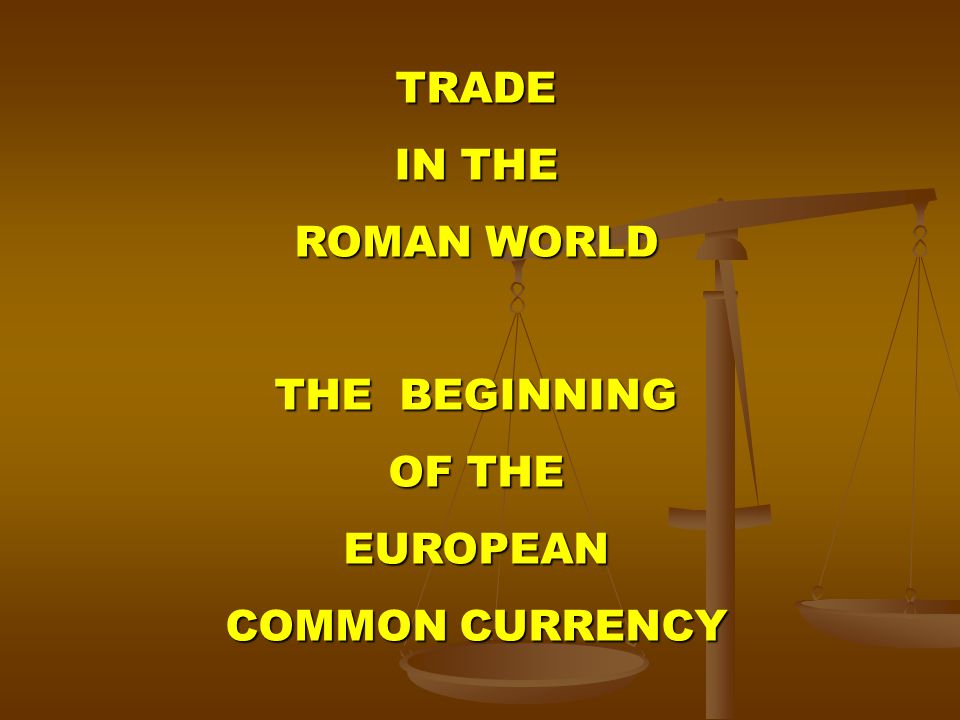 TRADE IN THE ROMAN WORLD THE BEGINNING OF THE EUROPEAN COMMON CURRENCY
