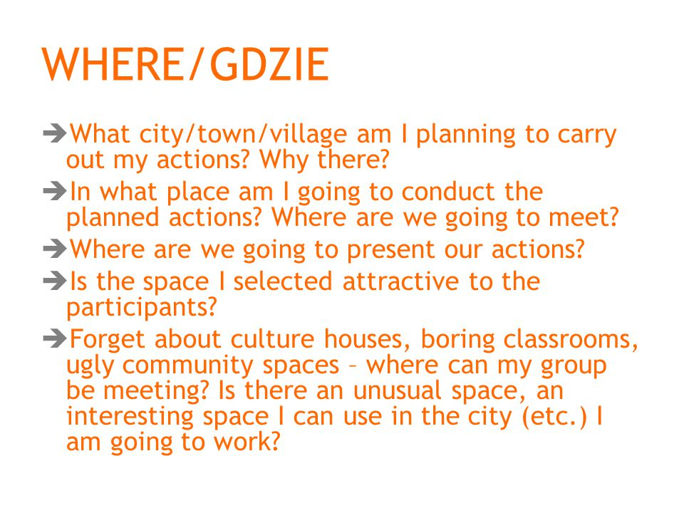 WHERE/GDZIE  What city/town/village am I planning to carry out my actions.