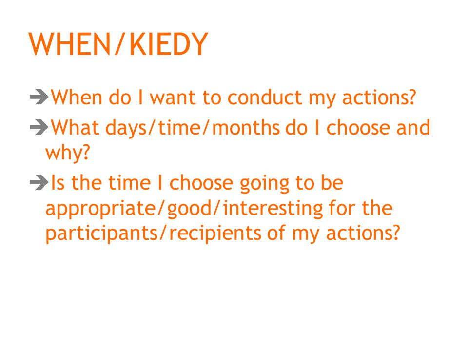 WHEN/KIEDY  When do I want to conduct my actions.