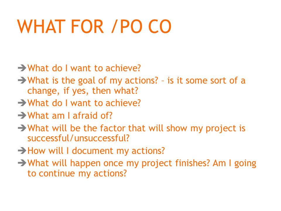 WHAT FOR /PO CO  What do I want to achieve.  What is the goal of my actions.