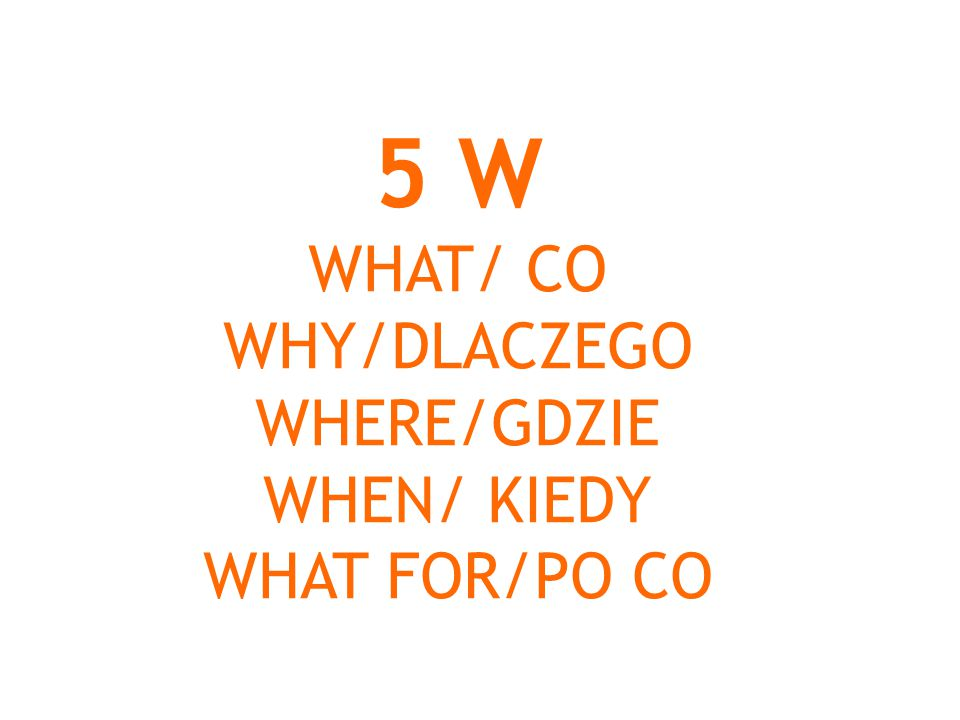 5 W WHAT/ CO WHY/DLACZEGO WHERE/GDZIE WHEN/ KIEDY WHAT FOR/PO CO