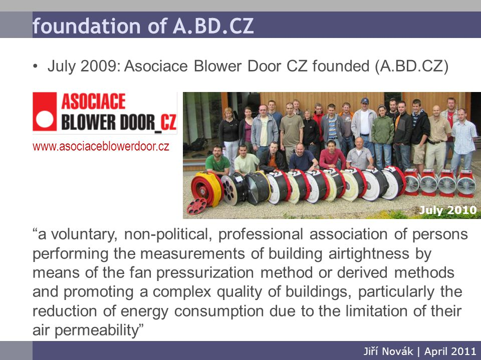 foundation of A.BD.CZ Jiří Novák | April 2011 July 2009: Asociace Blower Door CZ founded (A.BD.CZ) a voluntary, non-political, professional association of persons performing the measurements of building airtightness by means of the fan pressurization method or derived methods and promoting a complex quality of buildings, particularly the reduction of energy consumption due to the limitation of their air permeability www.asociaceblowerdoor.cz July 2010