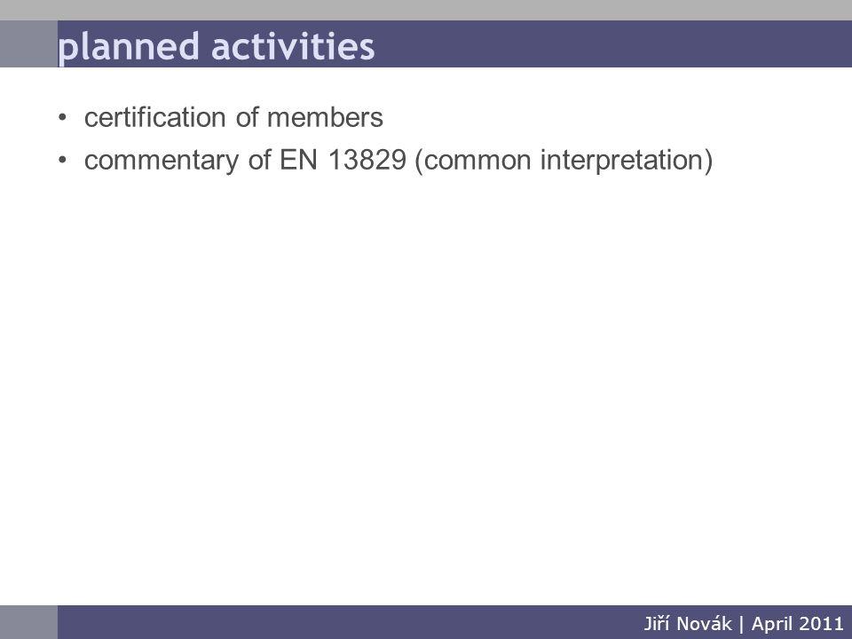 planned activities Jiří Novák   April 2011 certification of members commentary of EN 13829 (common interpretation)