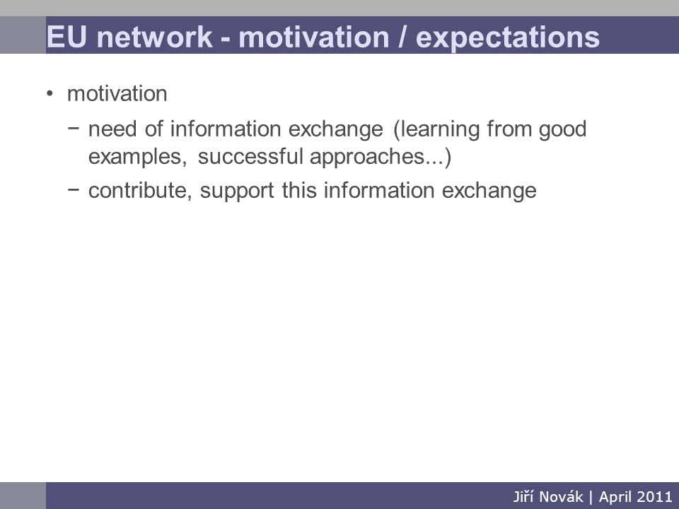 EU network - motivation / expectations Jiří Novák | April 2011 motivation −need of information exchange (learning from good examples, successful approaches...) −contribute, support this information exchange