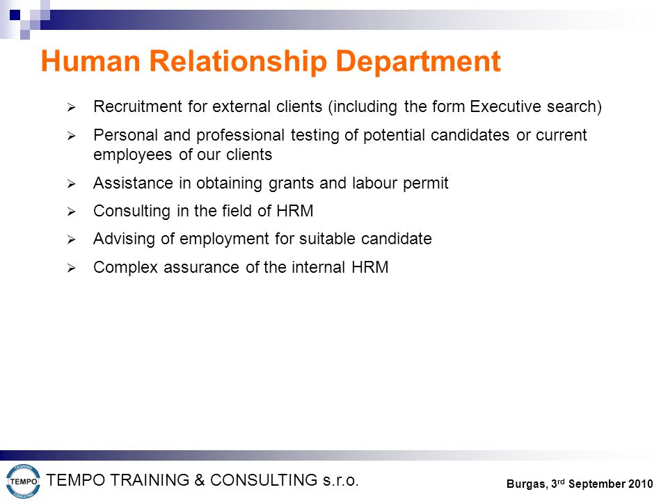 Human Relationship Department  Recruitment for external clients (including the form Executive search)  Personal and professional testing of potential candidates or current employees of our clients  Assistance in obtaining grants and labour permit  Consulting in the field of HRM  Advising of employment for suitable candidate  Complex assurance of the internal HRM TEMPO TRAINING & CONSULTING s.r.o.