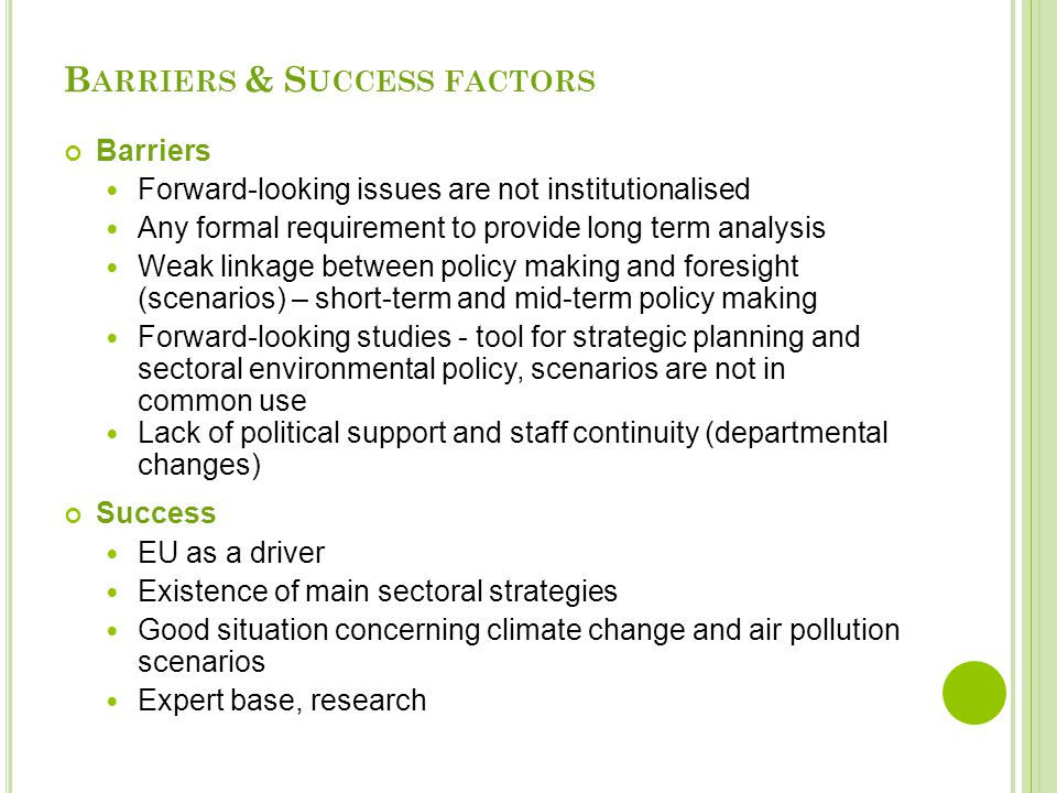 B ARRIERS & S UCCESS FACTORS Barriers Forward-looking issues are not institutionalised Any formal requirement to provide long term analysis Weak linkage between policy making and foresight (scenarios) – short-term and mid-term policy making Forward-looking studies - tool for strategic planning and sectoral environmental policy, scenarios are not in common use Lack of political support and staff continuity (departmental changes) Success EU as a driver Existence of main sectoral strategies Good situation concerning climate change and air pollution scenarios Expert base, research