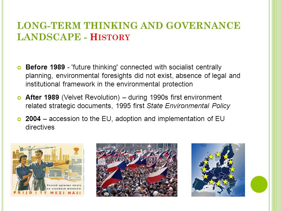 LONG-TERM THINKING AND GOVERNANCE LANDSCAPE - H ISTORY Before 1989 - future thinking connected with socialist centrally planning, environmental foresights did not exist, absence of legal and institutional framework in the environmental protection After 1989 (Velvet Revolution) – during 1990s first environment related strategic documents, 1995 first State Environmental Policy 2004 – accession to the EU, adoption and implementation of EU directives