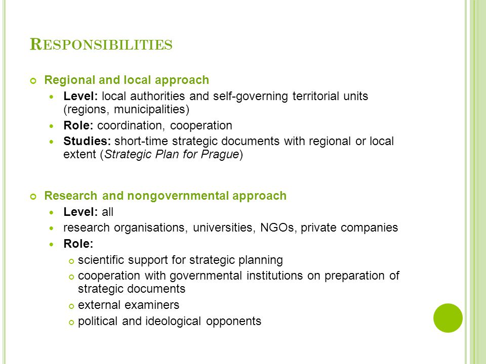 Regional and local approach Level: local authorities and self-governing territorial units (regions, municipalities) Role: coordination, cooperation Studies: short-time strategic documents with regional or local extent (Strategic Plan for Prague) Research and nongovernmental approach Level: all research organisations, universities, NGOs, private companies Role: scientific support for strategic planning cooperation with governmental institutions on preparation of strategic documents external examiners political and ideological opponents R ESPONSIBILITIES