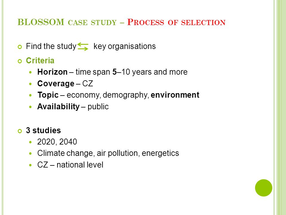 BLOSSOM CASE STUDY – P ROCESS OF SELECTION Find the study key organisations Criteria Horizon – time span 5–10 years and more Coverage – CZ Topic – economy, demography, environment Availability – public 3 studies 2020, 2040 Climate change, air pollution, energetics CZ – national level