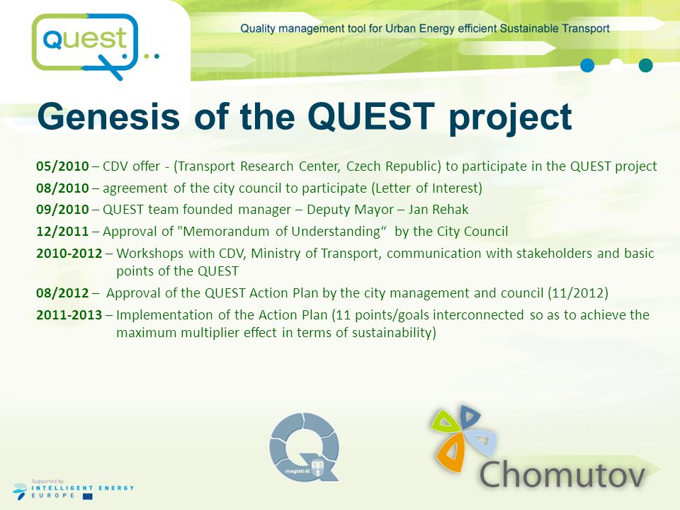 """The Results of the Action plan-Chomutov The action plan was based on the General Development Strategy of Chomutov to 2020 , which reflects global trends: Sustainability + Achieving competitive advantages QUEST helped us to integrate the General Strategy + """"White Paper on EU transport  Updating the Study of cycle routes constructionfulfilled  Updating the Transport model of Chomutovfulfilled – annually  Concept and organizing the static transportfulfilled – annually  Traffic Safety: reduction of uninsured vehicles in the cityongoing  Infrastructure for vehicles using alternative fuels (CNG)ongoing tender Three year involvement in the project and cooperation with CDV helped in creating these principles of sustainability for the future of our city to:  manage its development beyond ordinary customs/habits (thinking outside the box)  manage its development beyond city boundaries (thinking outside the building) This is where we derived out vision of sustainability: Using the QUEST to achieve productive changes and impulses for further innovation in sustainable transport ."""