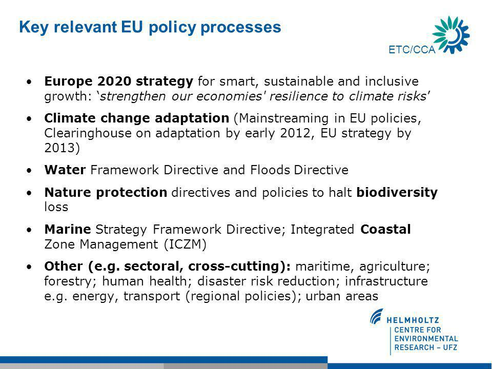 Key relevant EU policy processes Europe 2020 strategy for smart, sustainable and inclusive growth: 'strengthen our economies resilience to climate risks' Climate change adaptation (Mainstreaming in EU policies, Clearinghouse on adaptation by early 2012, EU strategy by 2013) Water Framework Directive and Floods Directive Nature protection directives and policies to halt biodiversity loss Marine Strategy Framework Directive; Integrated Coastal Zone Management (ICZM) Other (e.g.