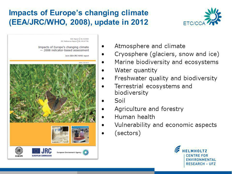 ETC/CCA Impacts of Europe's changing climate (EEA/JRC/WHO, 2008), update in 2012 Atmosphere and climate Cryosphere (glaciers, snow and ice) Marine biodiversity and ecosystems Water quantity Freshwater quality and biodiversity Terrestrial ecosystems and biodiversity Soil Agriculture and forestry Human health Vulnerability and economic aspects (sectors)