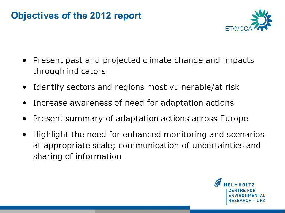 ETC/CCA Objectives of the 2012 report Present past and projected climate change and impacts through indicators Identify sectors and regions most vulnerable/at risk Increase awareness of need for adaptation actions Present summary of adaptation actions across Europe Highlight the need for enhanced monitoring and scenarios at appropriate scale; communication of uncertainties and sharing of information