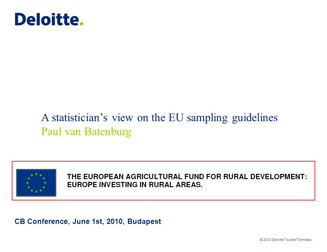 © 2010 Deloitte Touche Tohmatsu A statistician's view on the EU sampling guidelines 2 The situation: 1.PA executes on-the-spot checks on samples from claims.