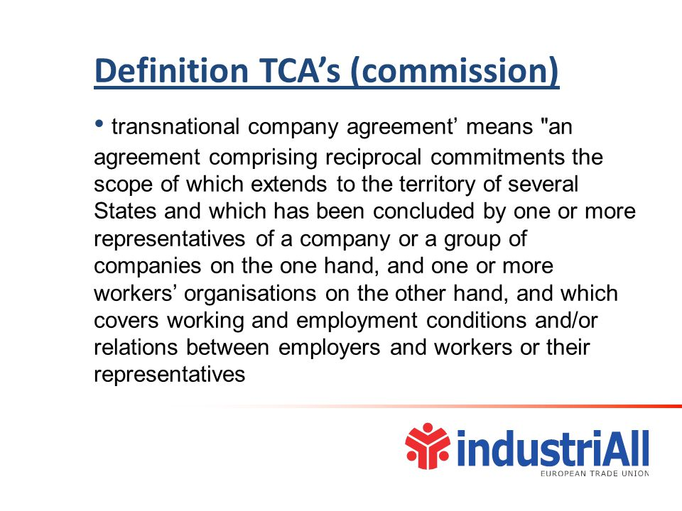 Definition TCA's (commission) transnational company agreement' means an agreement comprising reciprocal commitments the scope of which extends to the territory of several States and which has been concluded by one or more representatives of a company or a group of companies on the one hand, and one or more workers' organisations on the other hand, and which covers working and employment conditions and/or relations between employers and workers or their representatives