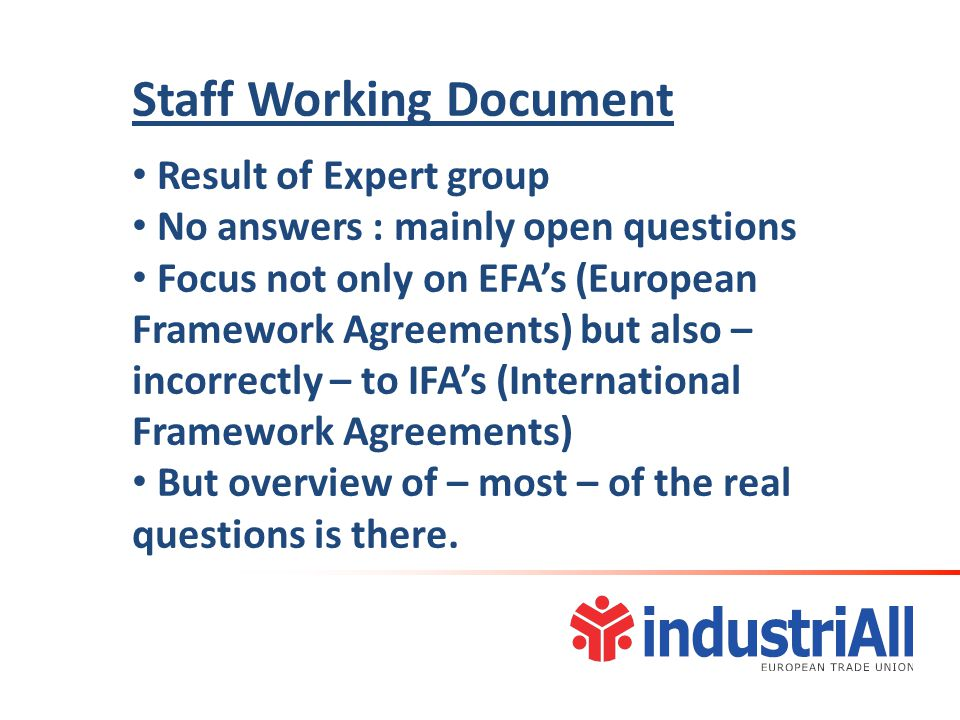Staff Working Document Result of Expert group No answers : mainly open questions Focus not only on EFA's (European Framework Agreements) but also – incorrectly – to IFA's (International Framework Agreements) But overview of – most – of the real questions is there.