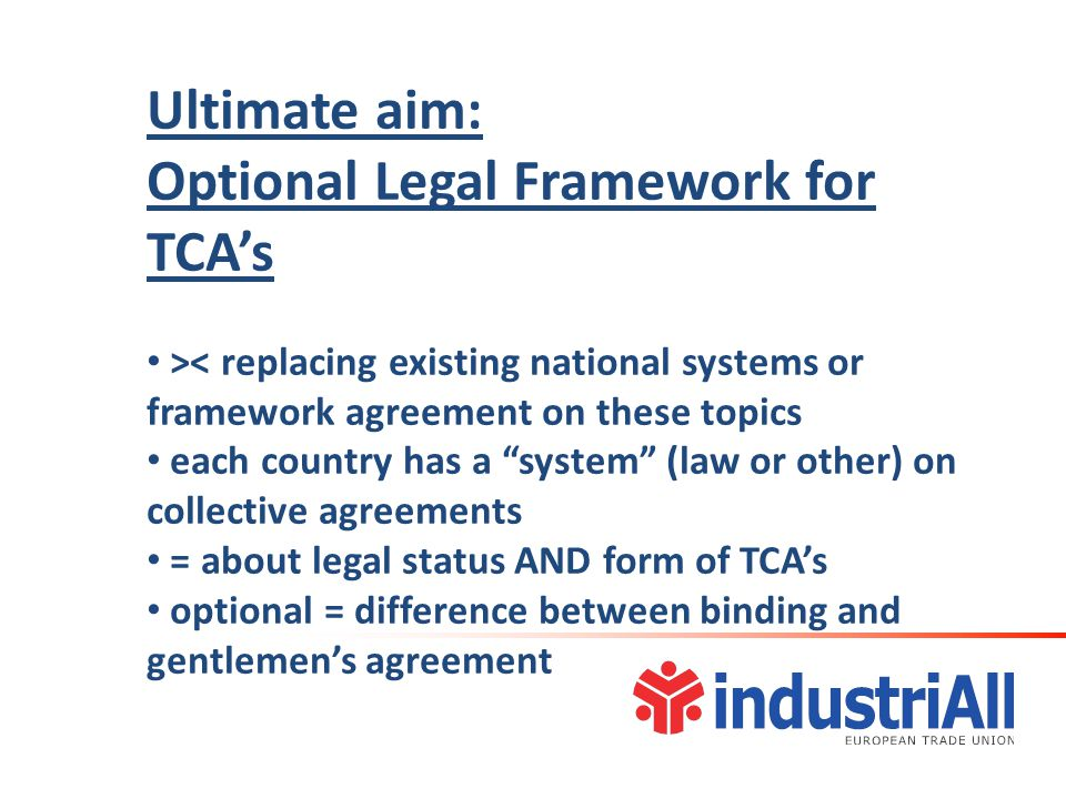 Ultimate aim: Optional Legal Framework for TCA's >< replacing existing national systems or framework agreement on these topics each country has a system (law or other) on collective agreements = about legal status AND form of TCA's optional = difference between binding and gentlemen's agreement