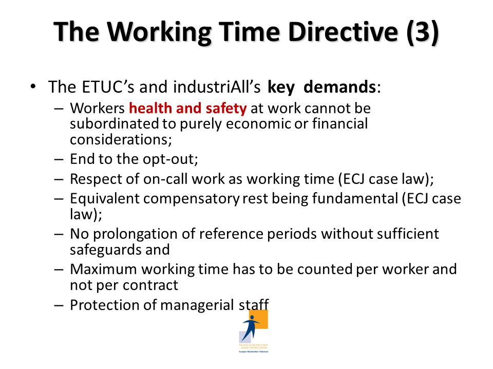 The Working Time Directive (4) BUSINESSEUROPE, CEEP, UEAPME: On-call time: the distinction between active / inactive working time, only the active part of on-call being regarded as working time Annual leave/sick leave: MS to determine the conditions; not in compliance with ECJ cases Reference periods: to extend to 12 months also by means of national legislation Compensatory rest period: 'within a reasonable period' to be determined by national legislation, collective agreement or agreement concluded between the social partners; the proposal is in conflict with the purpose and scope of the directive and the ECJ judgments Opt-out