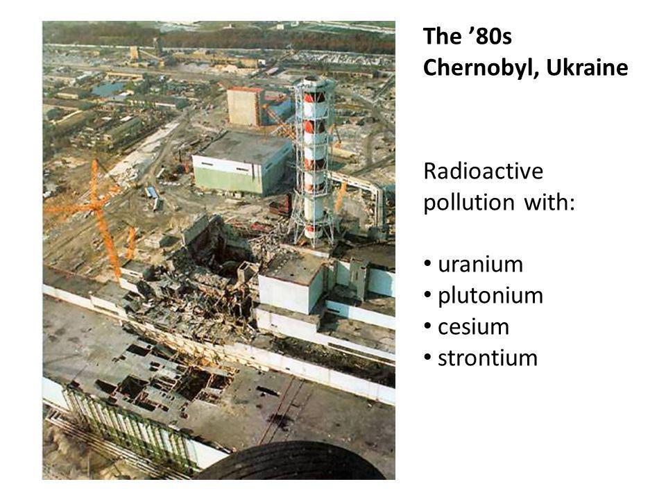 Radioactive pollution with: uranium plutonium cesium strontium The '80s Chernobyl, Ukraine