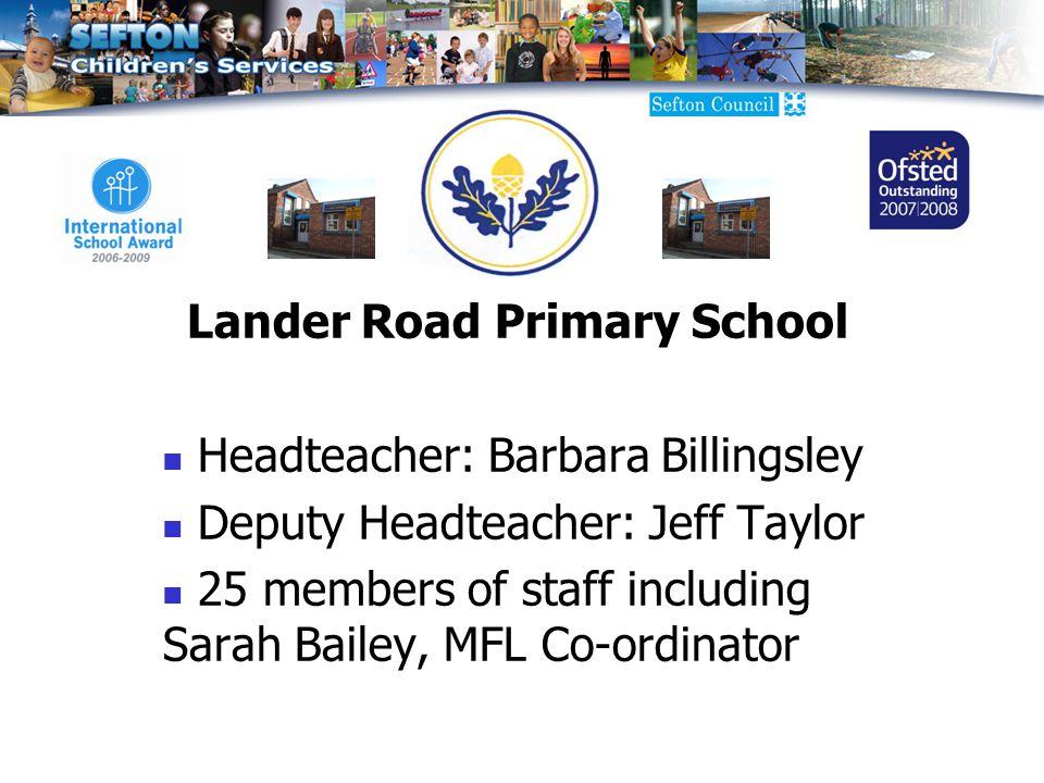 Lander Road Primary School Headteacher: Barbara Billingsley Deputy Headteacher: Jeff Taylor 25 members of staff including Sarah Bailey, MFL Co-ordinator