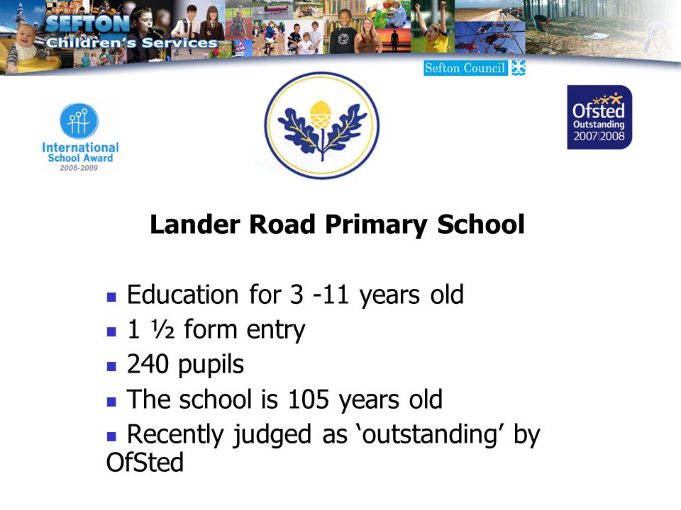 Lander Road Primary School Education for years old 1 ½ form entry 240 pupils The school is 105 years old Recently judged as 'outstanding' by OfSted