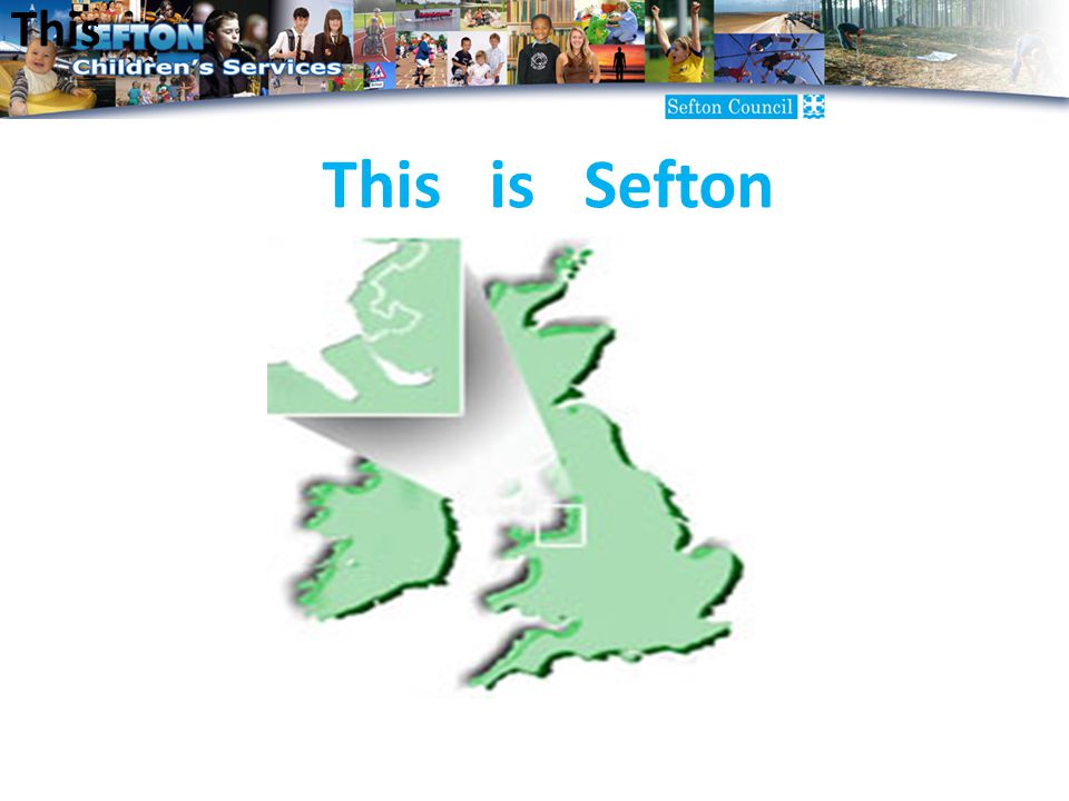 Sefton Local Authority is situated in the Northwest of England, next to Liverpool We work for a division of the Local Authority called 'Children's Services' Our newly appointed Strategic Director is called Peter Morgan, who joined us in September 2009