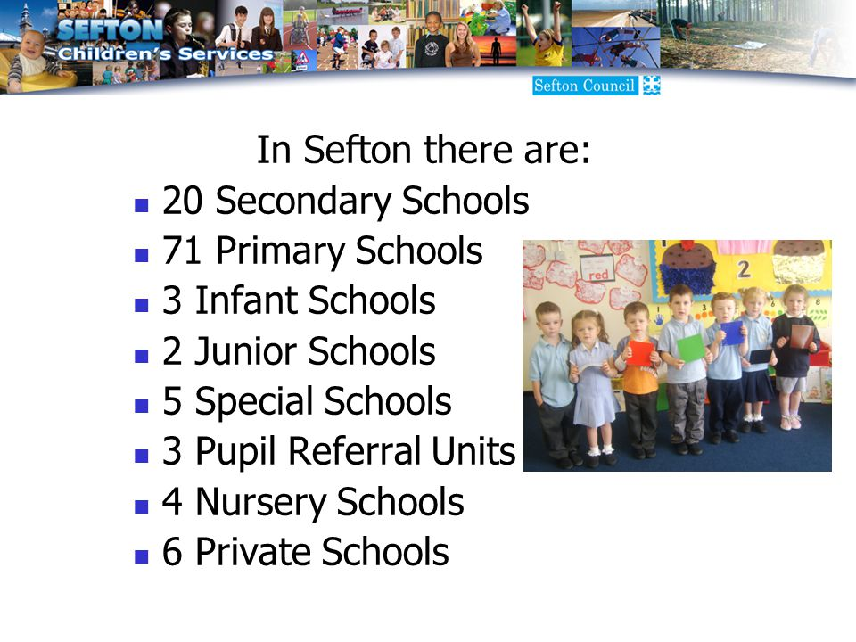 In Sefton there are: 20 Secondary Schools 71 Primary Schools 3 Infant Schools 2 Junior Schools 5 Special Schools 3 Pupil Referral Units 4 Nursery Schools 6 Private Schools