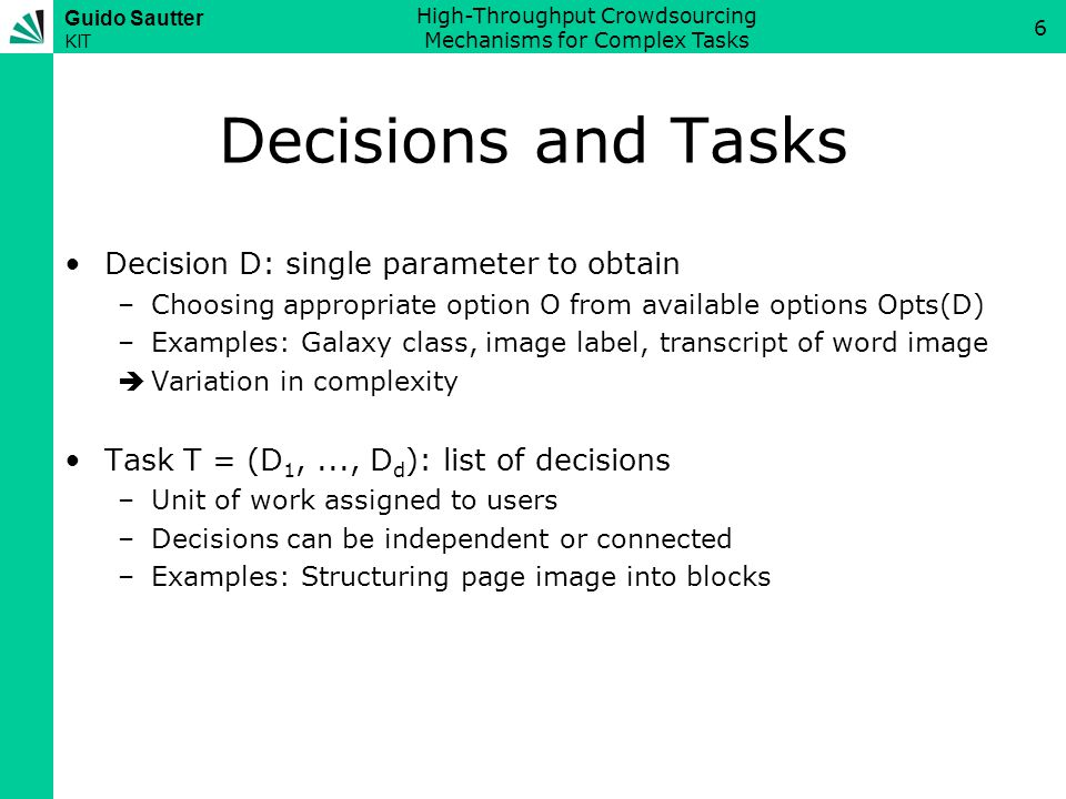 Guido Sautter KIT High-Throughput Crowdsourcing Mechanisms for Complex Tasks 7 States of Decisions & Tasks State of decision D: Option selected for D at some point –Original state: Option selected for D when entering system (may be pre-selected by AI algorithm or empty) –Input state of user U: Option user U selected for D –Result state: Actual state for D when leaving system –Correct state: Correct result for D when leaving system (what experts would agree on) Correspondingly for task T = (D 1,..., D d ): –List of respective state of decisions D 1,..., D d Result.