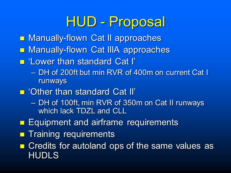 HUD Background: Background: –Currently no rules in Sub Part E –But... HUDs becoming more commonplace –Pilot-training is key Cat I RVRs can be reduced